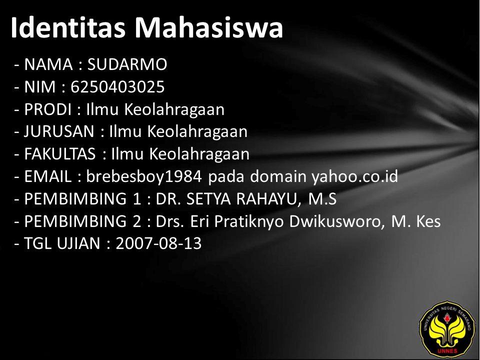 Identitas Mahasiswa - NAMA : SUDARMO - NIM : 6250403025 - PRODI : Ilmu Keolahragaan - JURUSAN : Ilmu Keolahragaan - FAKULTAS : Ilmu Keolahragaan - EMAIL : brebesboy1984 pada domain yahoo.co.id - PEMBIMBING 1 : DR.