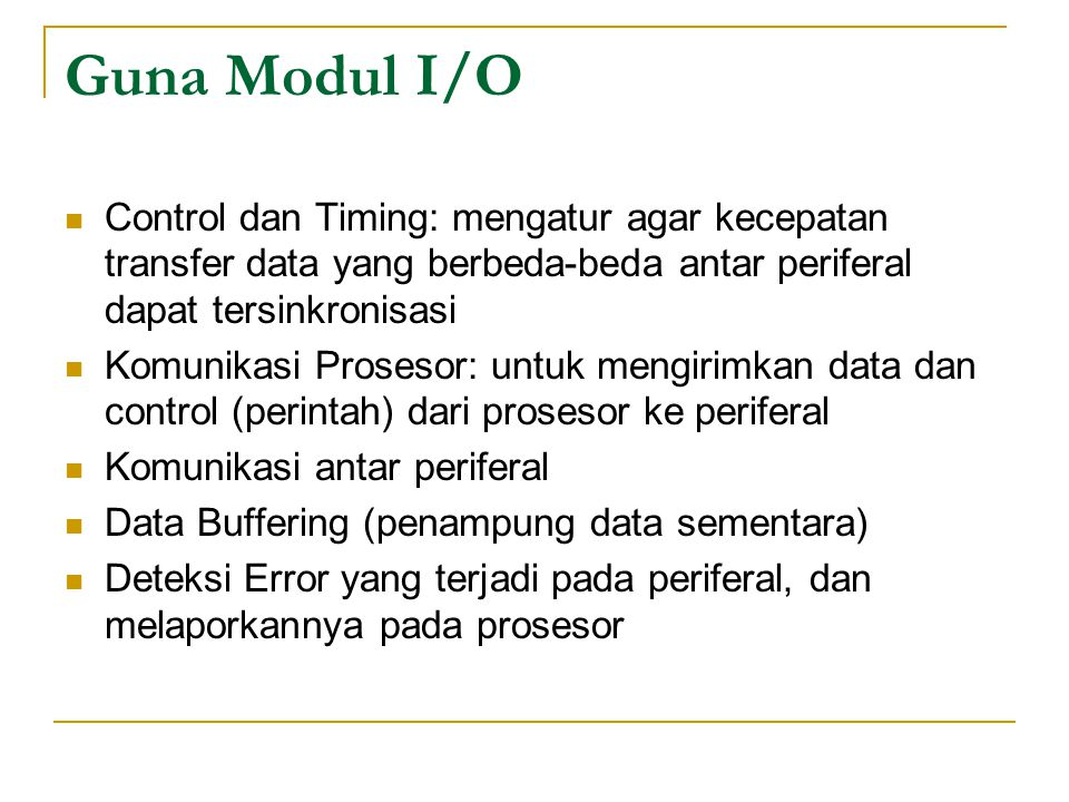 Guna Modul I/O Control dan Timing: mengatur agar kecepatan transfer data yang berbeda-beda antar periferal dapat tersinkronisasi Komunikasi Prosesor: untuk mengirimkan data dan control (perintah) dari prosesor ke periferal Komunikasi antar periferal Data Buffering (penampung data sementara) Deteksi Error yang terjadi pada periferal, dan melaporkannya pada prosesor
