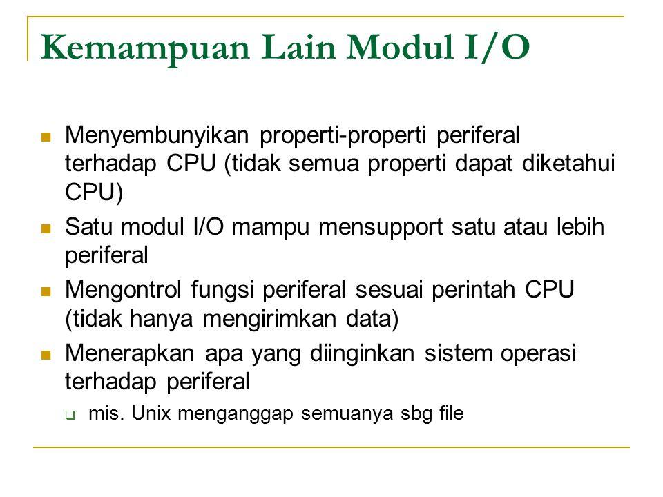 Kemampuan Lain Modul I/O Menyembunyikan properti-properti periferal terhadap CPU (tidak semua properti dapat diketahui CPU) Satu modul I/O mampu mensupport satu atau lebih periferal Mengontrol fungsi periferal sesuai perintah CPU (tidak hanya mengirimkan data) Menerapkan apa yang diinginkan sistem operasi terhadap periferal  mis.