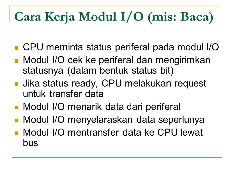 Cara Kerja Modul I/O (mis: Baca) CPU meminta status periferal pada modul I/O Modul I/O cek ke periferal dan mengirimkan statusnya (dalam bentuk status bit) Jika status ready, CPU melakukan request untuk transfer data Modul I/O menarik data dari periferal Modul I/O menyelaraskan data seperlunya Modul I/O mentransfer data ke CPU lewat bus