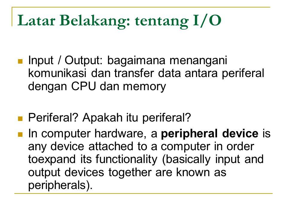 Latar Belakang: tentang I/O Input / Output: bagaimana menangani komunikasi dan transfer data antara periferal dengan CPU dan memory Periferal.