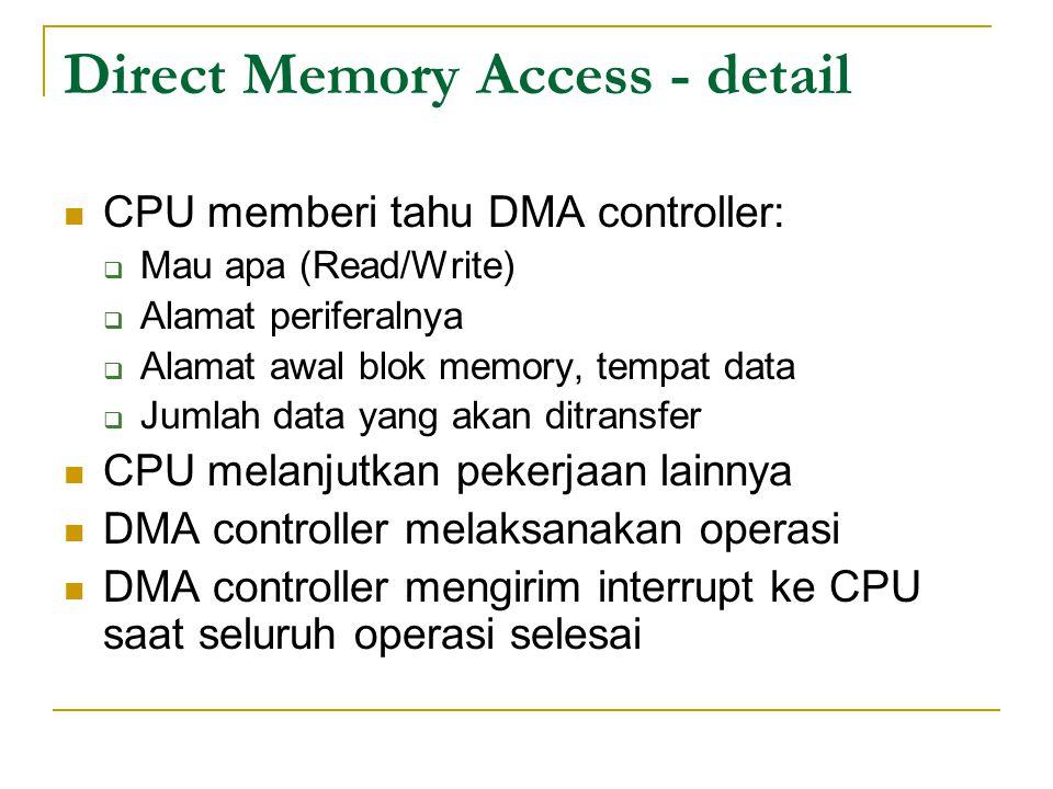 Direct Memory Access - detail CPU memberi tahu DMA controller:  Mau apa (Read/Write)  Alamat periferalnya  Alamat awal blok memory, tempat data  Jumlah data yang akan ditransfer CPU melanjutkan pekerjaan lainnya DMA controller melaksanakan operasi DMA controller mengirim interrupt ke CPU saat seluruh operasi selesai