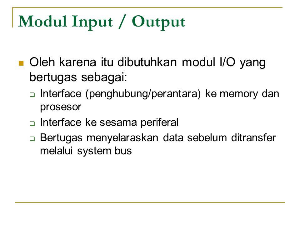 Modul Input / Output Oleh karena itu dibutuhkan modul I/O yang bertugas sebagai:  Interface (penghubung/perantara) ke memory dan prosesor  Interface ke sesama periferal  Bertugas menyelaraskan data sebelum ditransfer melalui system bus