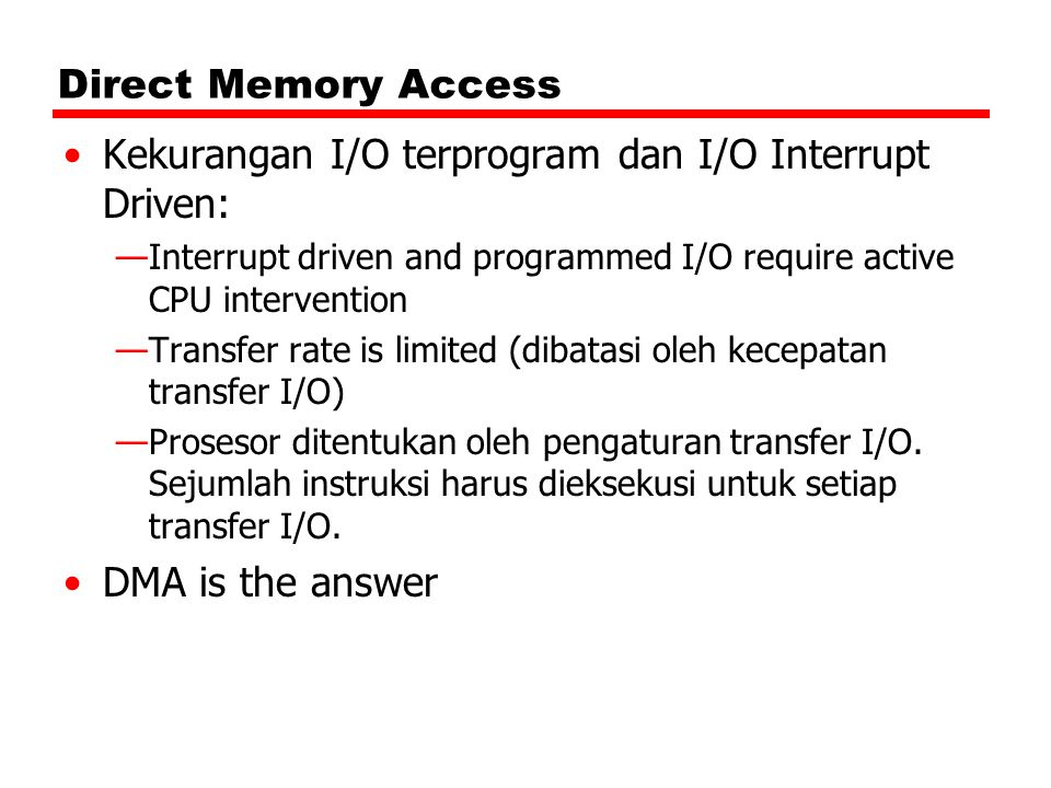 Direct Memory Access Kekurangan I/O terprogram dan I/O Interrupt Driven: —Interrupt driven and programmed I/O require active CPU intervention —Transfer rate is limited (dibatasi oleh kecepatan transfer I/O) —Prosesor ditentukan oleh pengaturan transfer I/O.