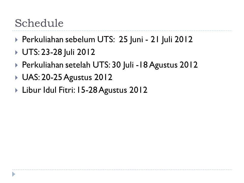 Schedule  Perkuliahan sebelum UTS: 25 Juni - 21 Juli 2012  UTS: 23-28 Juli 2012  Perkuliahan setelah UTS: 30 Juli -18 Agustus 2012  UAS: 20-25 Agu