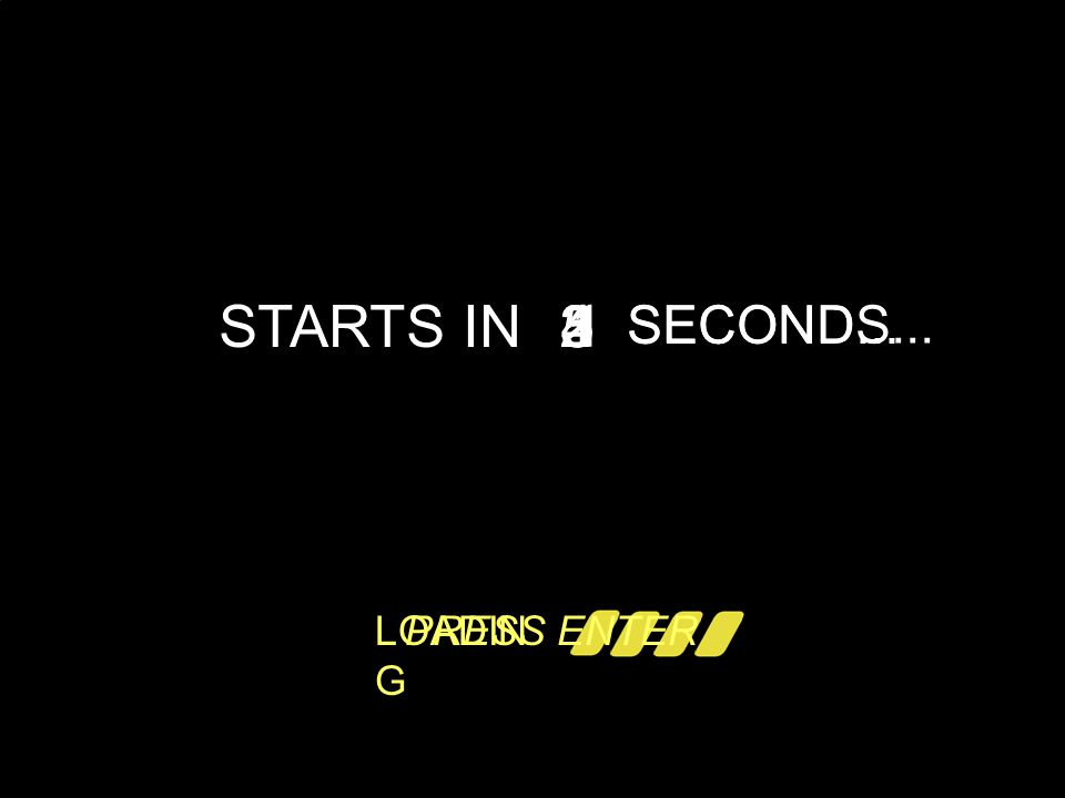 l STARTS IN 5 4 32 1 SECOND... SECONDS... LOADIN G PRESS ENTER
