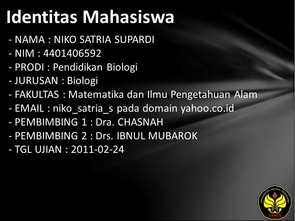 Identitas Mahasiswa - NAMA : NIKO SATRIA SUPARDI - NIM : 4401406592 - PRODI : Pendidikan Biologi - JURUSAN : Biologi - FAKULTAS : Matematika dan Ilmu Pengetahuan Alam - EMAIL : niko_satria_s pada domain yahoo.co.id - PEMBIMBING 1 : Dra.