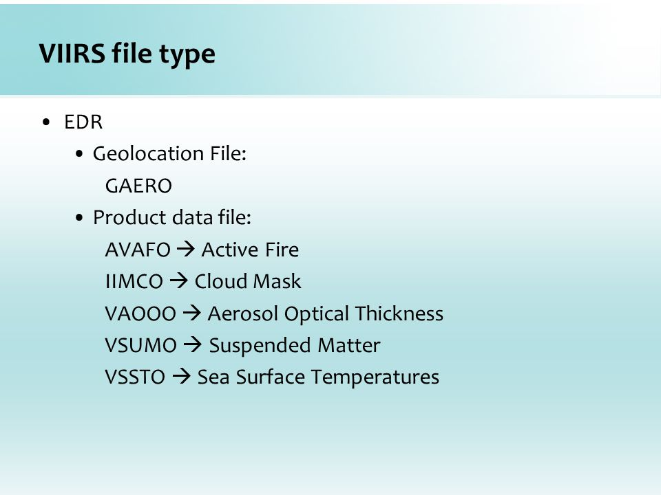 VIIRS file type EDR Geolocation File: GAERO Product data file: AVAFO  Active Fire IIMCO  Cloud Mask VAOOO  Aerosol Optical Thickness VSUMO  Suspended Matter VSSTO  Sea Surface Temperatures