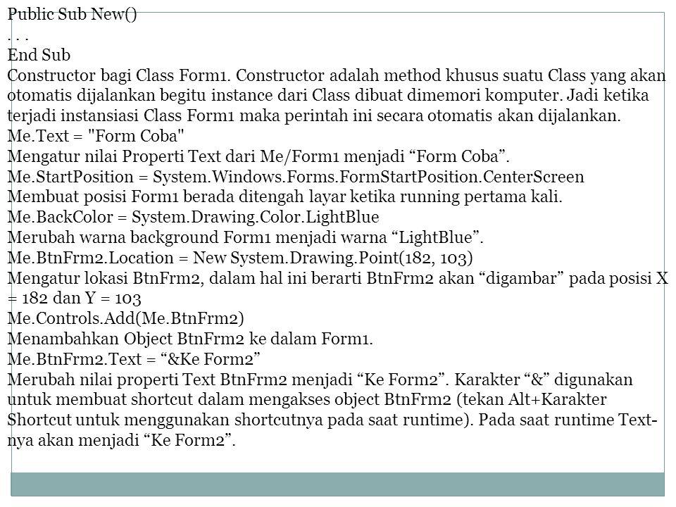 Public Sub New()... End Sub Constructor bagi Class Form1. Constructor adalah method khusus suatu Class yang akan otomatis dijalankan begitu instance d