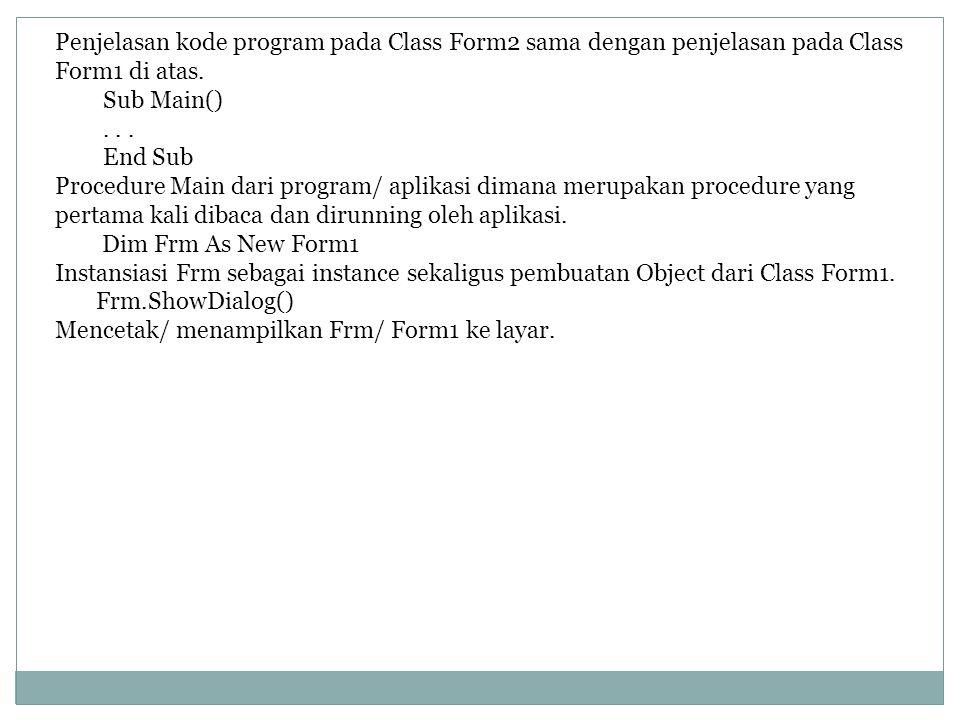 Penjelasan kode program pada Class Form2 sama dengan penjelasan pada Class Form1 di atas. Sub Main()... End Sub Procedure Main dari program/ aplikasi