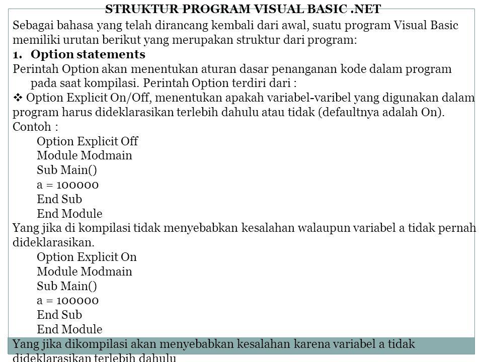 STRUKTUR PROGRAM VISUAL BASIC.NET Sebagai bahasa yang telah dirancang kembali dari awal, suatu program Visual Basic memiliki urutan berikut yang merupakan struktur dari program: 1.Option statements Perintah Option akan menentukan aturan dasar penanganan kode dalam program pada saat kompilasi.