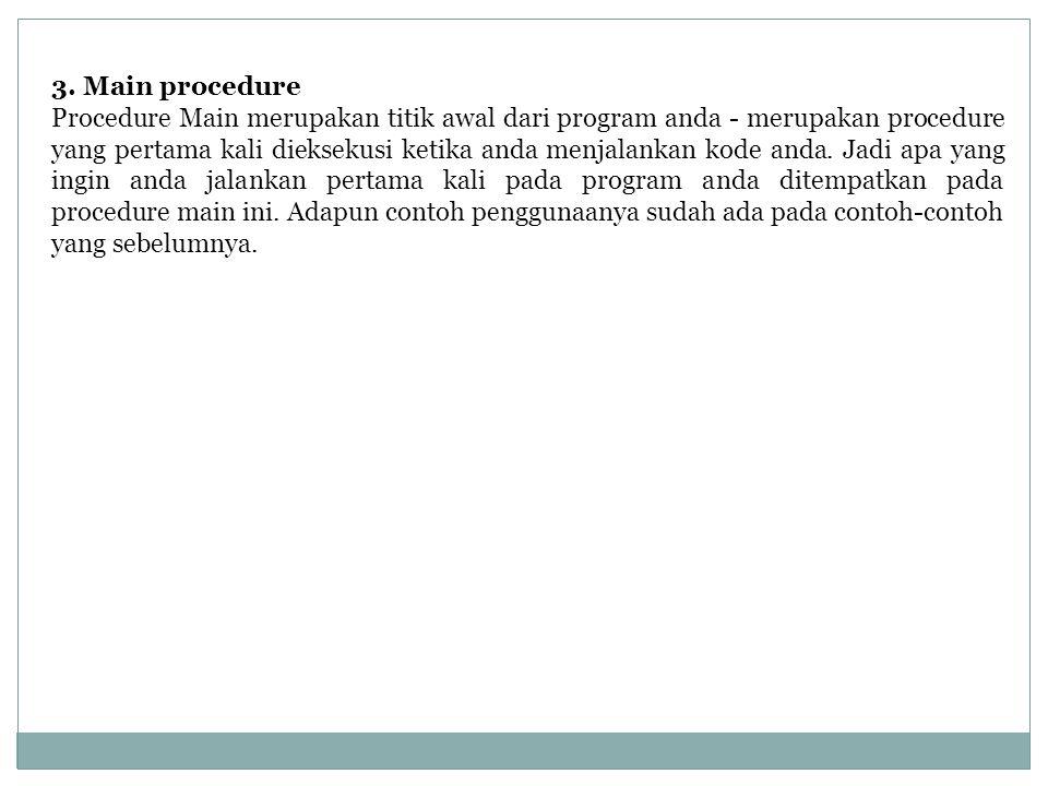 3. Main procedure Procedure Main merupakan titik awal dari program anda - merupakan procedure yang pertama kali dieksekusi ketika anda menjalankan kod