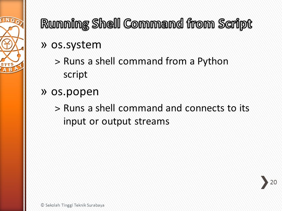 » os.system ˃Runs a shell command from a Python script » os.popen ˃Runs a shell command and connects to its input or output streams 20 © Sekolah Tingg