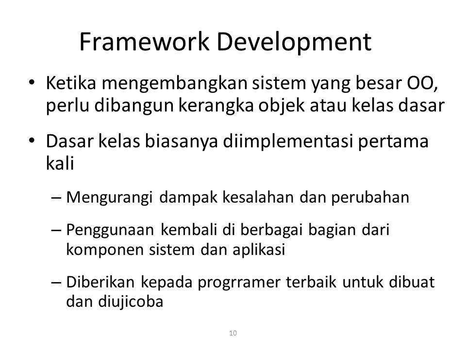 10 Framework Development Ketika mengembangkan sistem yang besar OO, perlu dibangun kerangka objek atau kelas dasar Dasar kelas biasanya diimplementasi pertama kali – Mengurangi dampak kesalahan dan perubahan – Penggunaan kembali di berbagai bagian dari komponen sistem dan aplikasi – Diberikan kepada progrramer terbaik untuk dibuat dan diujicoba