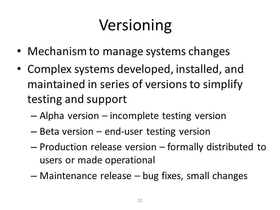 13 Versioning Mechanism to manage systems changes Complex systems developed, installed, and maintained in series of versions to simplify testing and s