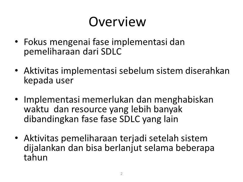 2 Overview Fokus mengenai fase implementasi dan pemeliharaan dari SDLC Aktivitas implementasi sebelum sistem diserahkan kepada user Implementasi memerlukan dan menghabiskan waktu dan resource yang lebih banyak dibandingkan fase fase SDLC yang lain Aktivitas pemeliharaan terjadi setelah sistem dijalankan dan bisa berlanjut selama beberapa tahun