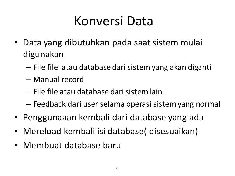 26 Konversi Data Data yang dibutuhkan pada saat sistem mulai digunakan – File file atau database dari sistem yang akan diganti – Manual record – File file atau database dari sistem lain – Feedback dari user selama operasi sistem yang normal Penggunaaan kembali dari database yang ada Mereload kembali isi database( disesuaikan) Membuat database baru