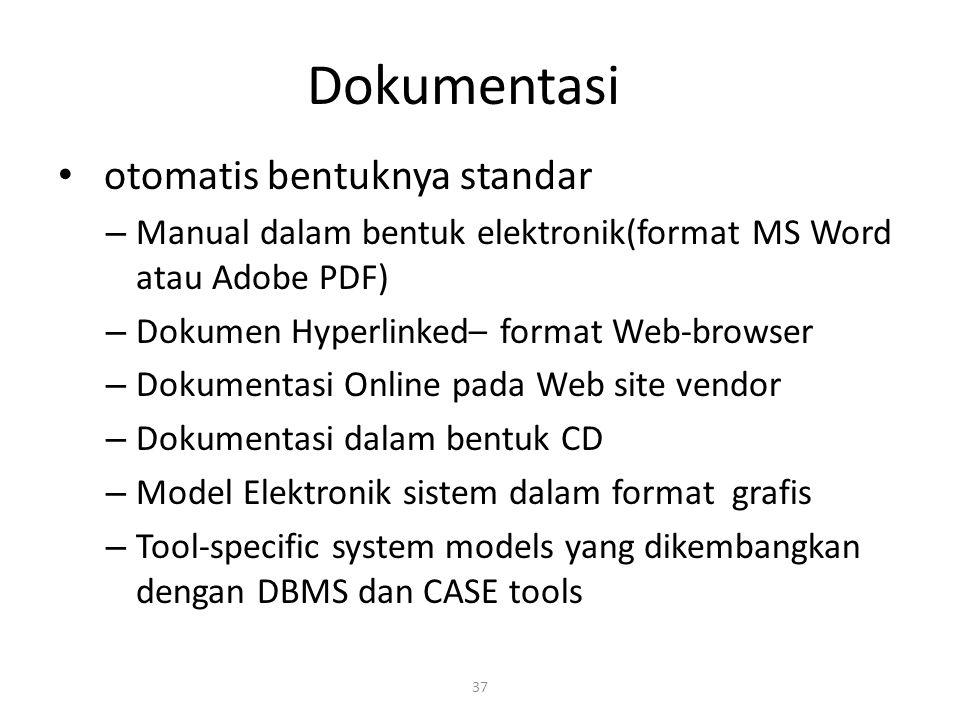 37 Dokumentasi otomatis bentuknya standar – Manual dalam bentuk elektronik(format MS Word atau Adobe PDF) – Dokumen Hyperlinked– format Web-browser – Dokumentasi Online pada Web site vendor – Dokumentasi dalam bentuk CD – Model Elektronik sistem dalam format grafis – Tool-specific system models yang dikembangkan dengan DBMS dan CASE tools