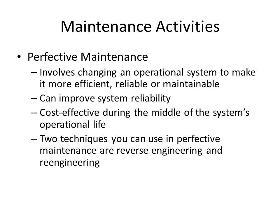 Maintenance Activities Perfective Maintenance – Involves changing an operational system to make it more efficient, reliable or maintainable – Can impr