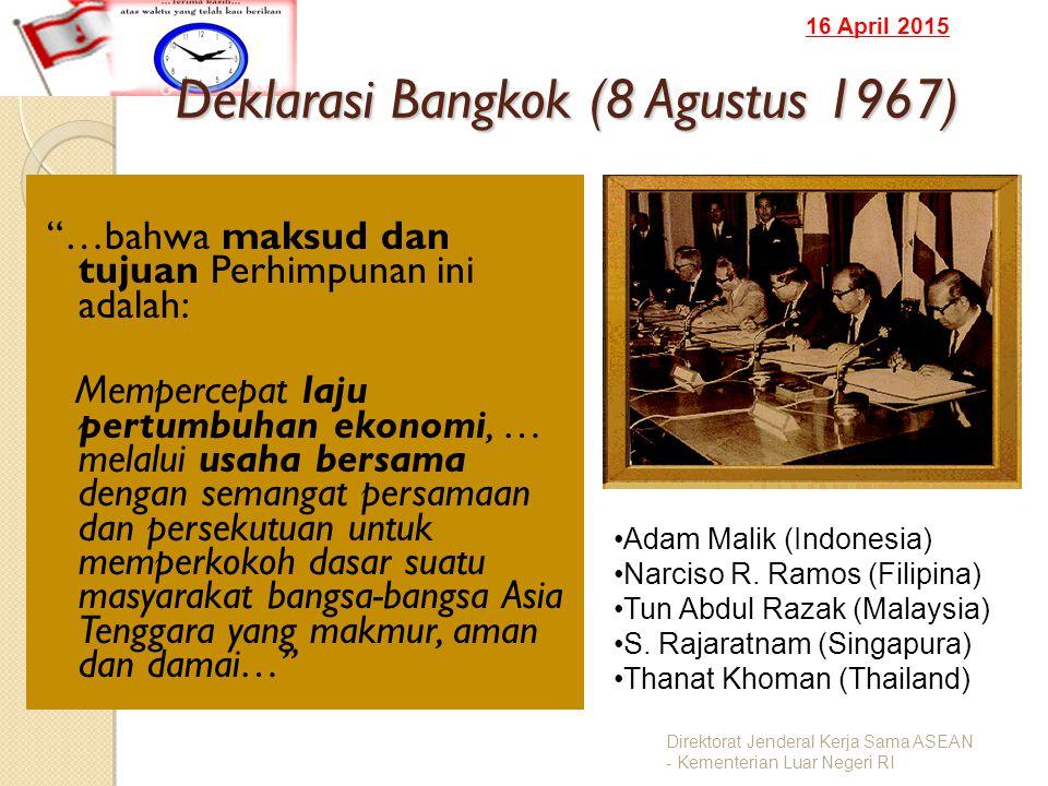 16 April 2015 Deklarasi Bangkok (8 Agustus 1967) …bahwa maksud dan tujuan Perhimpunan ini adalah: Mempercepat laju pertumbuhan ekonomi, … melalui usaha bersama dengan semangat persamaan dan persekutuan untuk memperkokoh dasar suatu masyarakat bangsa-bangsa Asia Tenggara yang makmur, aman dan damai… Direktorat Jenderal Kerja Sama ASEAN - Kementerian Luar Negeri RI Adam Malik (Indonesia) Narciso R.