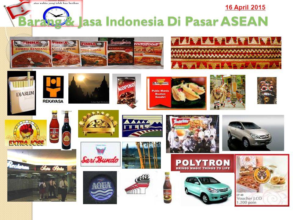 16 April 2015 Barang & Jasa Indonesia Di Pasar ASEAN