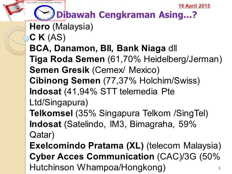 16 April 2015 3 Dibawah Cengkraman Asing...? Hero (Malaysia) C K (AS) BCA, Danamon, BII, Bank Niaga dll Tiga Roda Semen (61,70% Heidelberg/Jerman) Sem