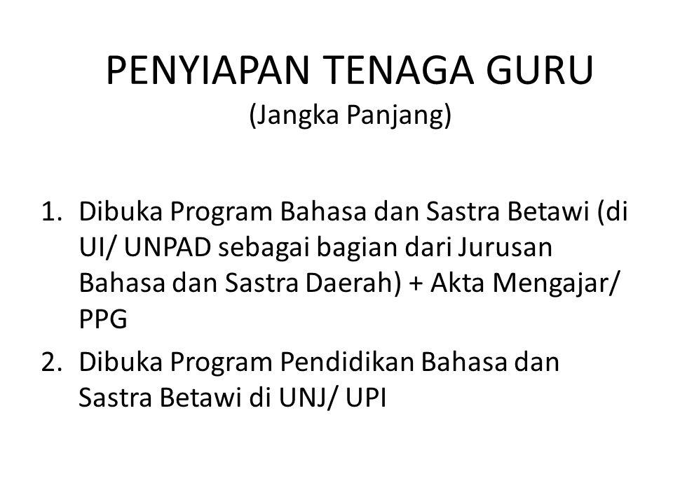 PENYIAPAN TENAGA GURU (Jangka Panjang) 1.Dibuka Program Bahasa dan Sastra Betawi (di UI/ UNPAD sebagai bagian dari Jurusan Bahasa dan Sastra Daerah) +