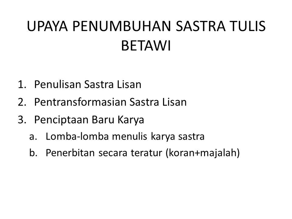UPAYA PENUMBUHAN SASTRA TULIS BETAWI 1.Penulisan Sastra Lisan 2.Pentransformasian Sastra Lisan 3.Penciptaan Baru Karya a.Lomba-lomba menulis karya sas