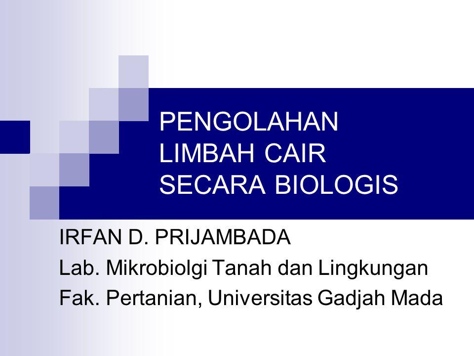 PENGOLAHAN LIMBAH CAIR SECARA BIOLOGIS IRFAN D. PRIJAMBADA Lab. Mikrobiolgi Tanah dan Lingkungan Fak. Pertanian, Universitas Gadjah Mada