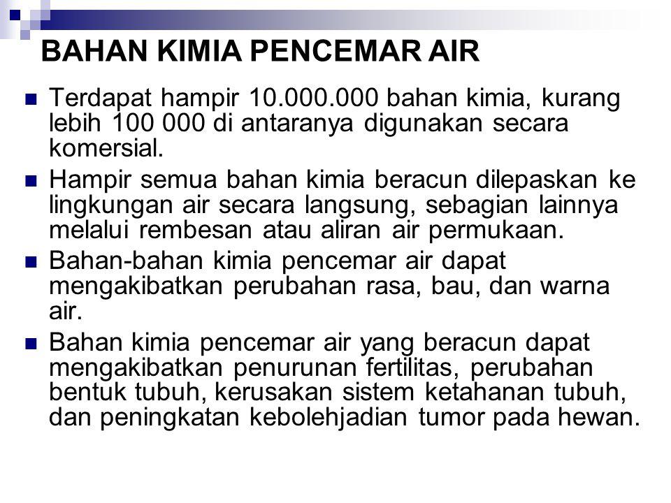 BAHAN KIMIA PENCEMAR AIR Terdapat hampir 10.000.000 bahan kimia, kurang lebih 100 000 di antaranya digunakan secara komersial. Hampir semua bahan kimi