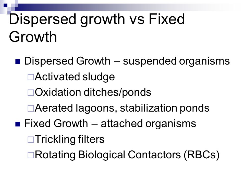 Dispersed growth vs Fixed Growth Dispersed Growth – suspended organisms  Activated sludge  Oxidation ditches/ponds  Aerated lagoons, stabilization
