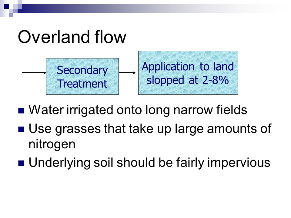 Overland flow Water irrigated onto long narrow fields Use grasses that take up large amounts of nitrogen Underlying soil should be fairly impervious S
