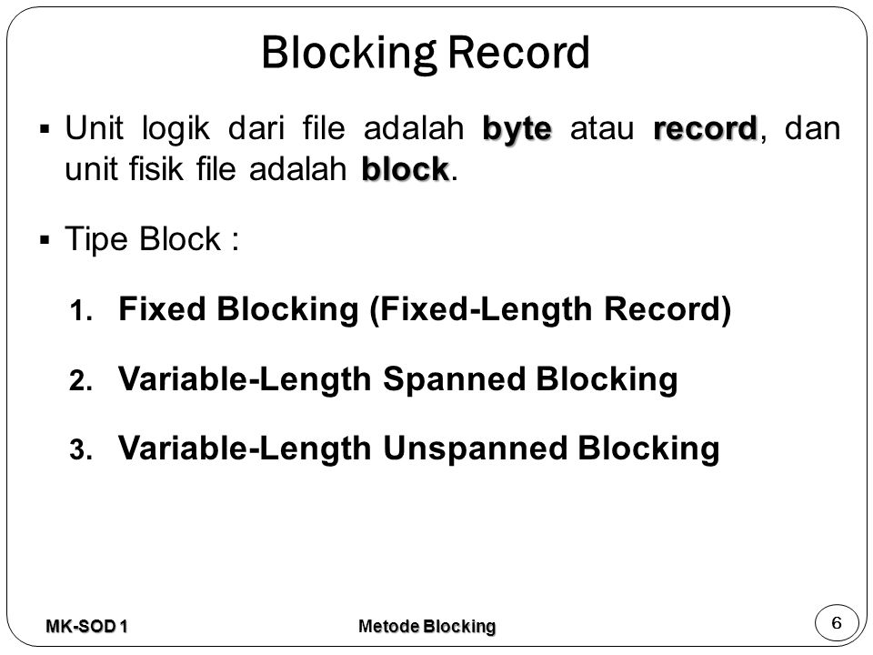 Blocking Record byterecord block  Unit logik dari file adalah byte atau record, dan unit fisik file adalah block.  Tipe Block : 1. Fixed Blocking (F