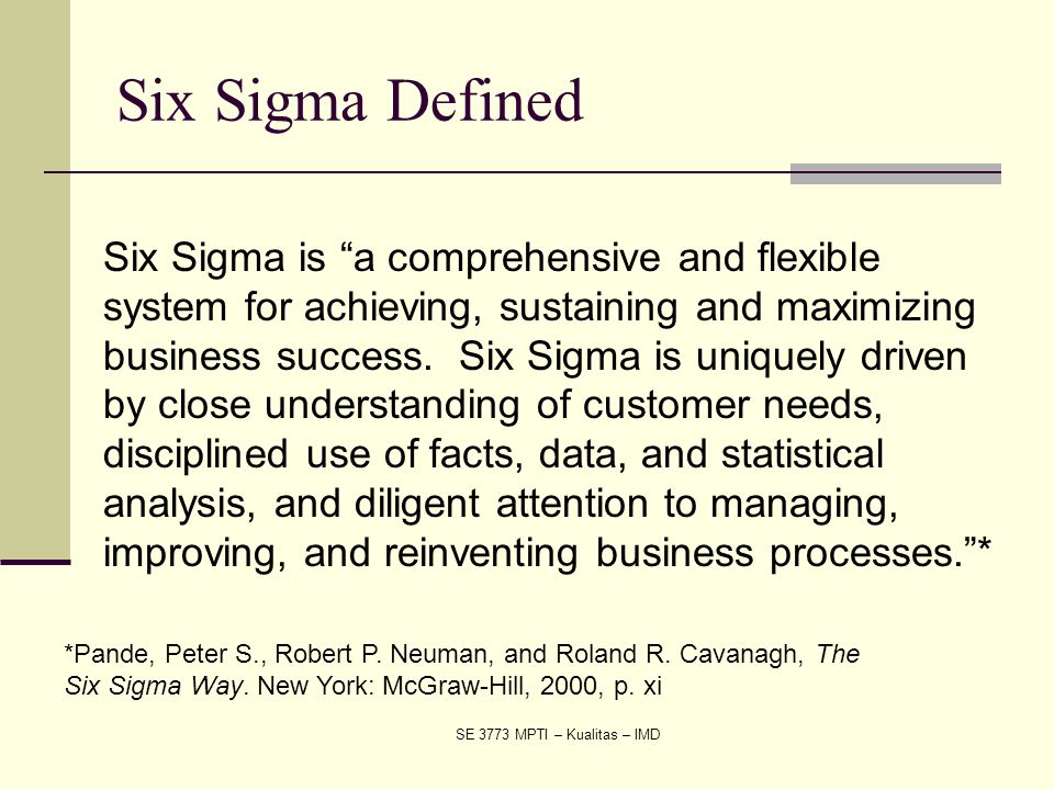 "SE 3773 MPTI – Kualitas – IMD Six Sigma Defined Six Sigma is ""a comprehensive and flexible system for achieving, sustaining and maximizing business su"