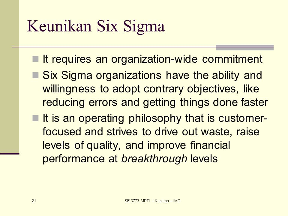 21 SE 3773 MPTI – Kualitas – IMD Keunikan Six Sigma It requires an organization-wide commitment Six Sigma organizations have the ability and willingne
