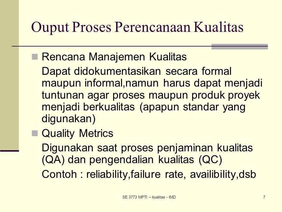 SE 3773 MPTI – kualitas - IMD7 Ouput Proses Perencanaan Kualitas Rencana Manajemen Kualitas Dapat didokumentasikan secara formal maupun informal,namun