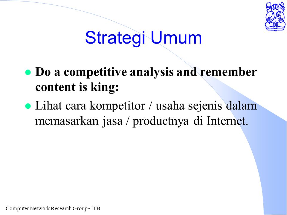 Computer Network Research Group - ITB Strategi Umum l Do a competitive analysis and remember content is king: l Lihat cara kompetitor / usaha sejenis