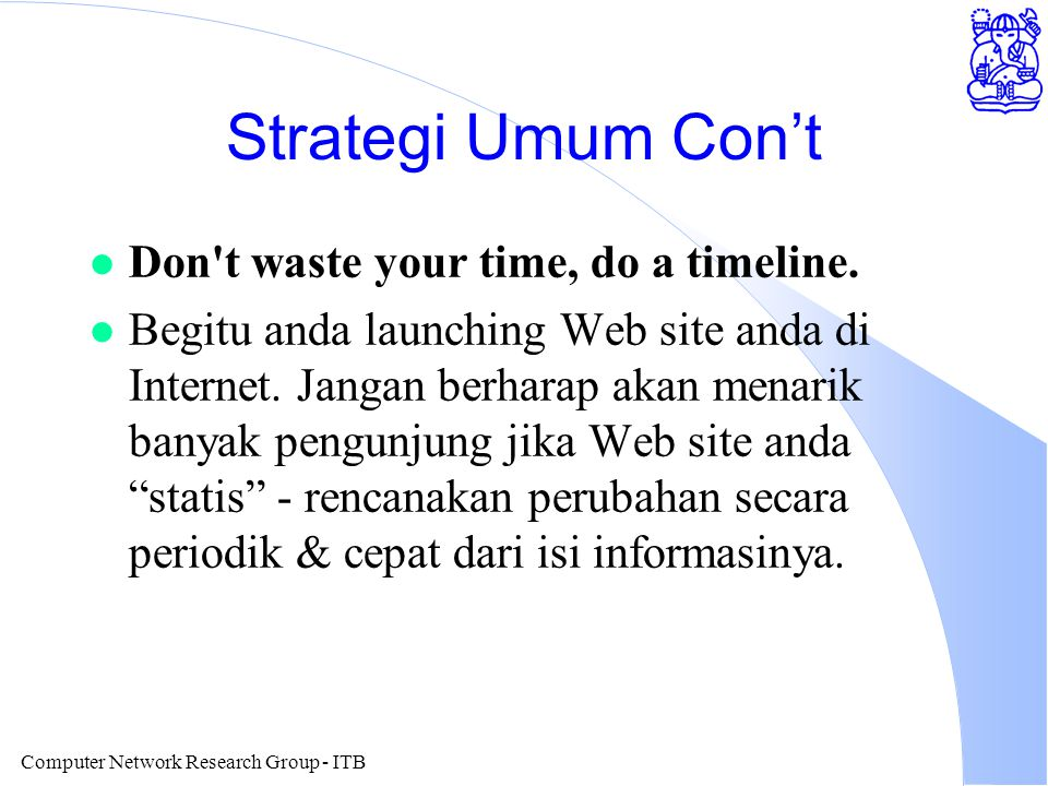 Computer Network Research Group - ITB Strategi Umum Con't l Don't waste your time, do a timeline. l Begitu anda launching Web site anda di Internet. J