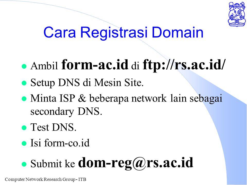 Computer Network Research Group - ITB Cara Registrasi Domain l Ambil form-ac.id di ftp://rs.ac.id/ l Setup DNS di Mesin Site. l Minta ISP & beberapa n