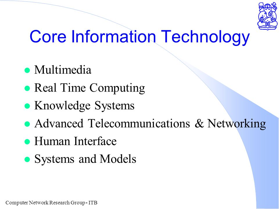 Computer Network Research Group - ITB Core Information Technology l Multimedia l Real Time Computing l Knowledge Systems l Advanced Telecommunications & Networking l Human Interface l Systems and Models