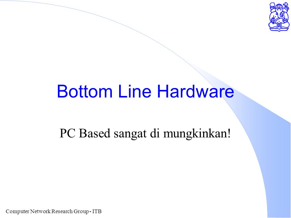 Computer Network Research Group - ITB Bottom Line Hardware PC Based sangat di mungkinkan!