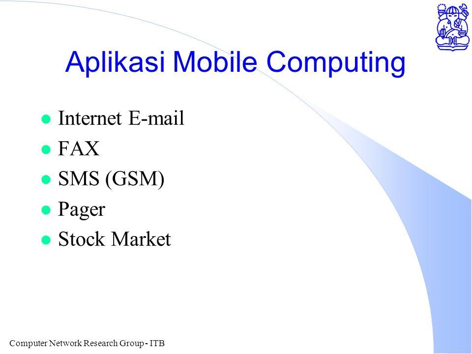 Computer Network Research Group - ITB Aplikasi Mobile Computing l Internet E-mail l FAX l SMS (GSM) l Pager l Stock Market