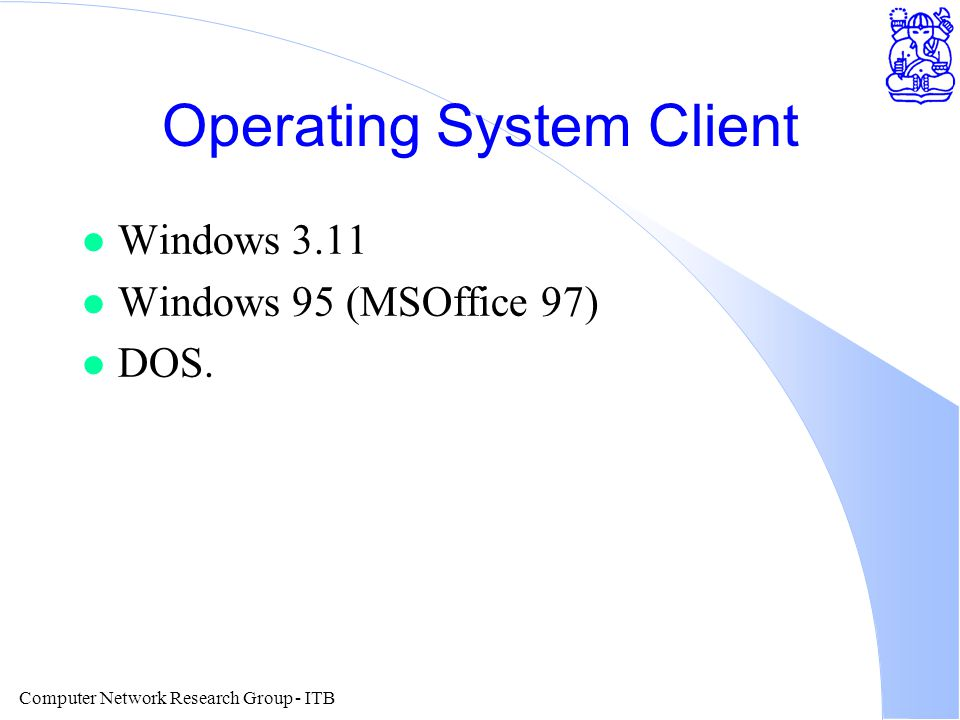 Computer Network Research Group - ITB Operating System Client l Windows 3.11 l Windows 95 (MSOffice 97) l DOS.