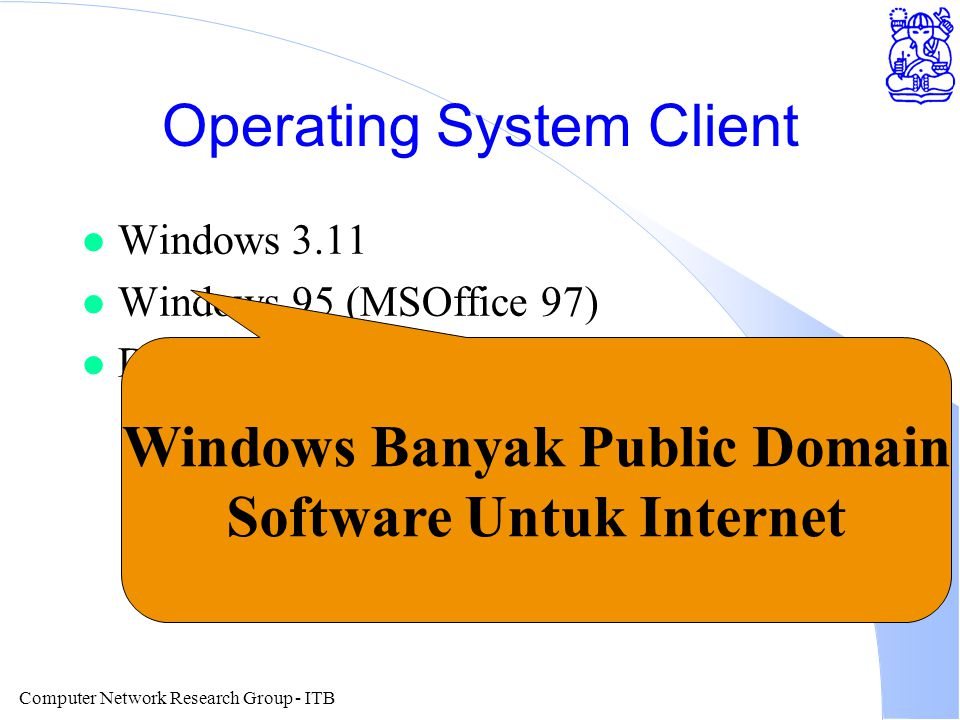 Computer Network Research Group - ITB Operating System Client l Windows 3.11 l Windows 95 (MSOffice 97) l DOS. Windows Banyak Public Domain Software U