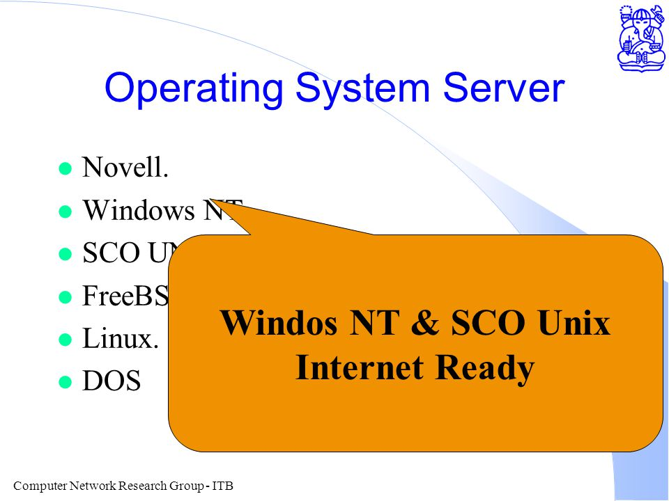 Computer Network Research Group - ITB Operating System Server l Novell. l Windows NT. l SCO UNIX. l FreeBSD. l Linux. l DOS Windos NT & SCO Unix Inter