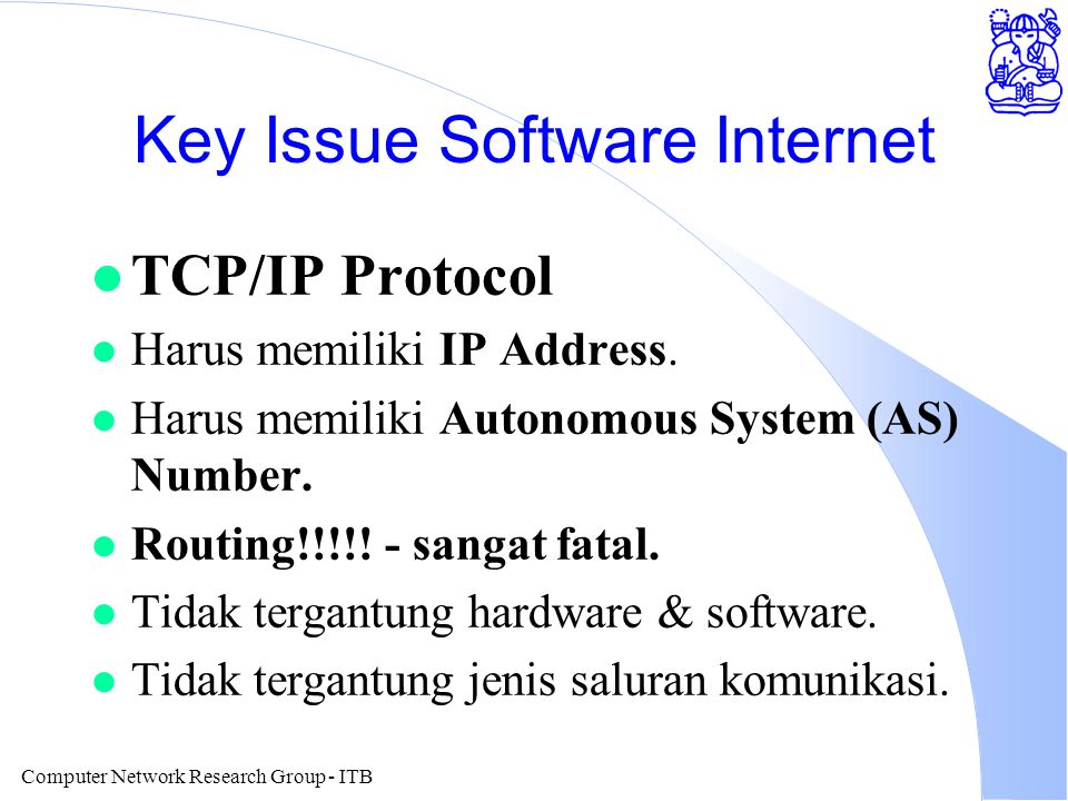 Computer Network Research Group - ITB Key Issue Software Internet l TCP/IP Protocol l Harus memiliki IP Address. l Harus memiliki Autonomous System (A