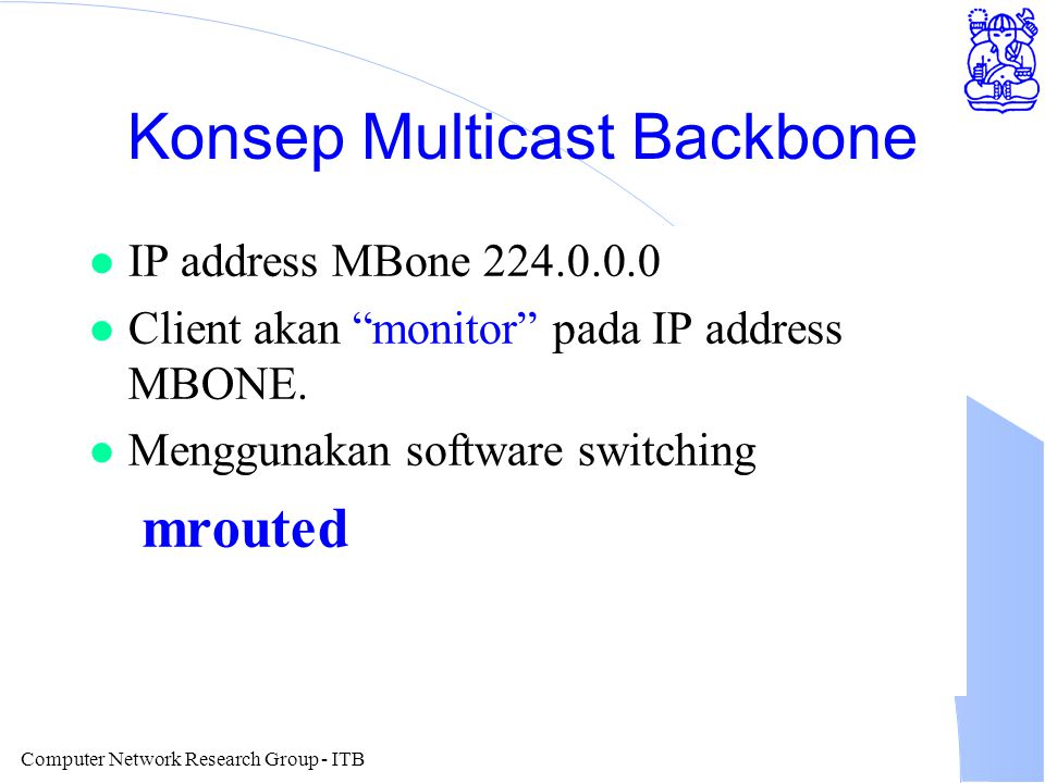 Computer Network Research Group - ITB Konsep Multicast Backbone l IP address MBone 224.0.0.0 l Client akan monitor pada IP address MBONE.