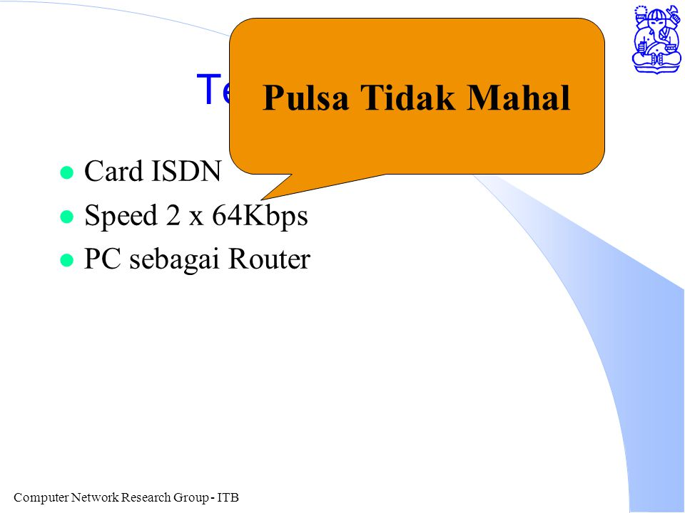 Computer Network Research Group - ITB Teknologi ISDN l Card ISDN l Speed 2 x 64Kbps l PC sebagai Router Pulsa Tidak Mahal
