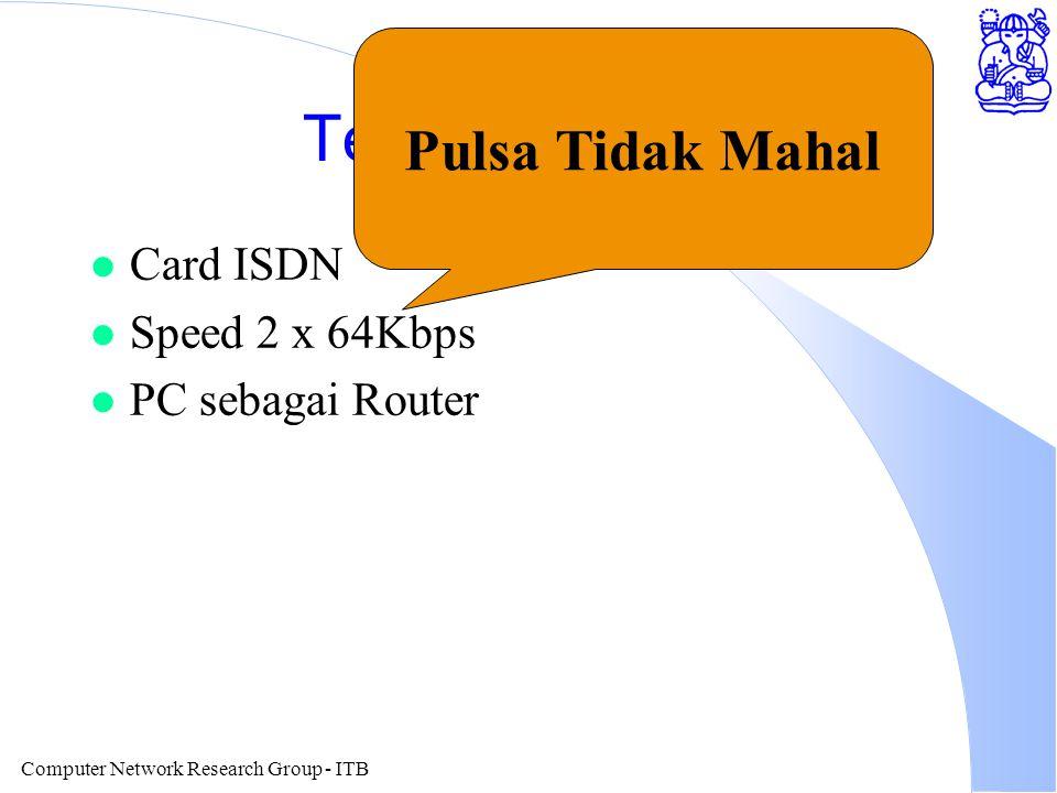 Computer Network Research Group - ITB Teknologi ISDN l Card ISDN l Speed 2 x 64Kbps l PC sebagai Router Pulsa Tidak Mahal