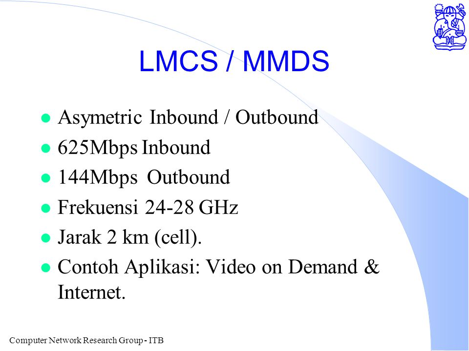 Computer Network Research Group - ITB LMCS / MMDS l Asymetric Inbound / Outbound l 625Mbps Inbound l 144Mbps Outbound l Frekuensi 24-28 GHz l Jarak 2